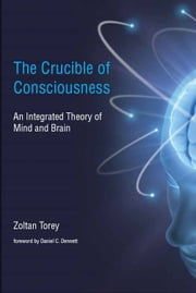 The Crucible of Consciousness: An Integrated Theory of Mind and Brain ebook by Zoltan Torey