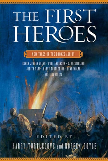 The First Heroes - New Tales of the Bronze Age eBook by Harry Turtledove,Noreen Doyle