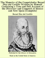 The Memoirs of The Conquistador Bernal Diaz del Castillo, (Complete) Written by Himself Containing a True and Full Account of The Discovery and Conquest of Mexico and New Spain ebook by Del Castillo,Bernal Diaz
