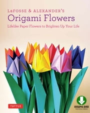 LaFosse & Alexander's Origami Flowers - Lifelike Paper Flowers to Brighten Up Your Life [Full-Color Book & Downloadable Material] ebook by Richard L. Alexander,Michael G. LaFosse