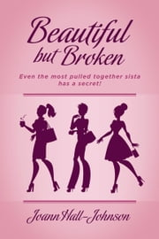 Beautiful but Broken - Even the Most Pulled Together Sista has a Secret! ebook by Joann Hall-Johnson