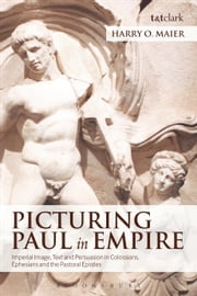 Picturing Paul in Empire - Imperial Image, Text and Persuasion in Colossians, Ephesians and the Pastoral Epistles ebook by Professor Harry O. Maier