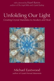 Unfolding Our Light - Creating Crystal Mandalas to Awaken and Heal ebook by Michael Eastwood,Hazel Raven