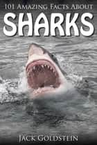 101 Amazing Facts about Sharks ebook by Jack Goldstein