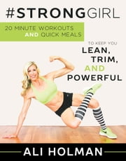 #StrongGirl - 20-Minute Workouts and Quick Meals to Keep You Lean, Trim, and Powerful ebook by Ali Holman
