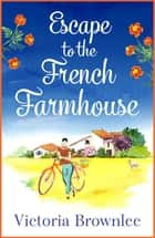 Escape to the French Farmhouse - A delicious romance set in the beautiful French countryside ebook by Victoria Brownlee
