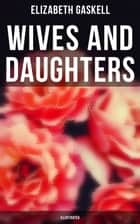 "Wives and Daughters (Illustrated) - Including ""Life of Elizabeth Gaskell"" ebook by Elizabeth Gaskell, George du Maurier, Joseph Swain"