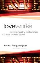 "Love Works - Develop Healthy Relationships in a ""Love Broken"" World ebook by Philip Wagner, Holly Wagner"