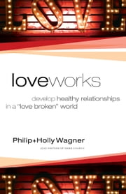 "Love Works - Develop Healthy Relationships in a ""Love Broken"" World ebook by Philip Wagner,Holly Wagner"