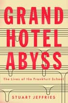 Grand Hotel Abyss - The Lives of the Frankfurt School eBook by Stuart Jeffries