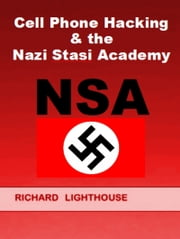 Cell Phone Hacking & the Nazi Stasi Academy (NSA) ebook by Richard Lighthouse