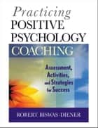 Practicing Positive Psychology Coaching ebook by Robert Biswas-Diener