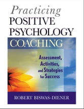 Practicing Positive Psychology Coaching - Assessment, Activities and Strategies for Success ebook by Robert Biswas-Diener