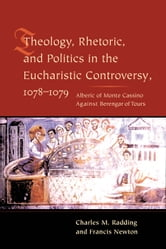 Theology, Rhetoric, and Politics in the Eucharistic Controversy, 1078-1079 ebook by Charles Radding,Francis Newton