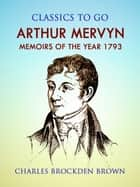 Arthur Mervyn; Or, Memoirs of the Year 1793 ebook by Charles Brockden Brown