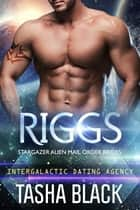 Riggs: Stargazer Alien Mail Order Brides #15 (Intergalactic Dating Agency) eBook by Tasha Black