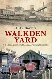 Walkden Yard and the Lancashire Central Railways Colliery Locomotives ebook by Alan Davies