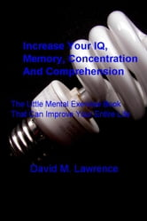 Increase Your IQ, Memory, Concentration And Comprehension - The Little Mental Exercise Book That Can Improve Your Entire Life ebook by David M. Lawrence