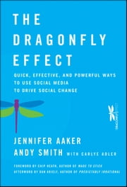 The Dragonfly Effect - Quick, Effective, and Powerful Ways To Use Social Media to Drive Social Change ebook by Jennifer Aaker,Andy Smith,Carlye Adler,Chip Heath,Dan Ariely