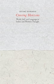 Crossing Horizons - World, Self, and Language in Indian and Western Thought ebook by Shlomo Biderman,Ornan Rotem