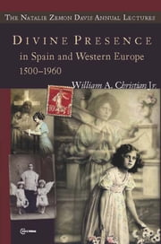 Divine Presence in Spain and Western Europe 1500-1960 - Visions, Religious Images and Photographs ebook by William A. Christian