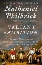 Valiant Ambition - George Washington, Benedict Arnold, and the Fate of the American Revolution ebook by Nathaniel Philbrick