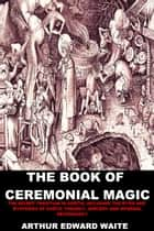 The Book of Ceremonial Magic - The Secret Tradition in Goëtia, including the rites And mysteries of Goëtic theurgy, sorcery and infernal necromancy ebook by Arthur Edward Waite
