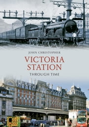 Victoria Station Through Time ebook by John Christopher