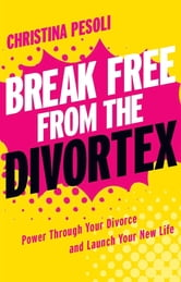 Break Free from the Divortex - Power Through Your Divorce and Launch Your New Life ebook by Christina Pesoli
