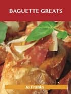 Baguette Greats: Delicious Baguette Recipes, The Top 78 Baguette Recipes ebook by Jo Franks