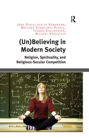 (Un)Believing in Modern Society - Religion, Spirituality, and Religious-Secular Competition ebook by Jörg Stolz,Judith Könemann,Mallory Schneuwly Purdie,Thomas Englberger,Michael Krüggeler