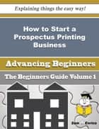 How to Start a Prospectus Printing Business (Beginners Guide) ebook by Tenisha Jefferies