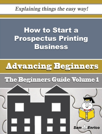 How to Start a Prospectus Printing Business (Beginners Guide) - How to Start a Prospectus Printing Business (Beginners Guide) ebook by Tenisha Jefferies
