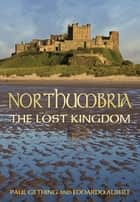 Northumbria - The Lost Kingdom ebook by Paul Gething, Edoardo Albert