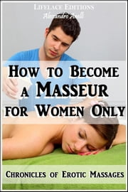 How to become a Masseur for Women Only (Chronicles of Erotic Massages) ebook by Alessandro Anelli