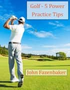 5 Golfing Power Practice Tips ebook by John Fazenbaker