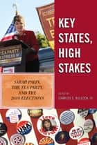 Key States, High Stakes - Sarah Palin, the Tea Party, and the 2010 Elections ebook by Charles S. Bullock III, Dante J. Scala, Daniel C. Reed,...