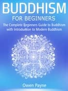 Buddhism for Beginners: The Complete Beginners Guide to Buddhism with Introduction to Modern Buddhism ebook by Owen Payne