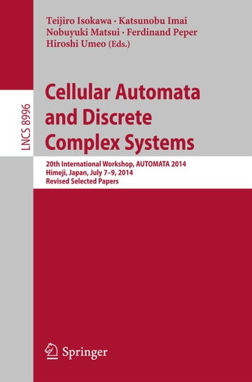 Cellular Automata and Discrete Complex Systems - 20th International Workshop, AUTOMATA 2014, Himeji, Japan, July 7-9, 2014, Revised Selected Papers ebook by