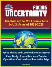 Facing Uncertainty: The Role of the M1 Abrams Tank in U.S. Army of 2015-2025 - Hybrid Threats and Combined Arms Maneuver, Case Study of Israel Merkava Tank in Operations Cast Lead and Protective Edge
