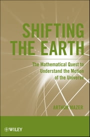 Shifting the Earth - The Mathematical Quest to Understand the Motion of the Universe ebook by Arthur Mazer