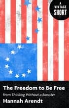 The Freedom to Be Free - From Thinking Without a Banister ebook by Hannah Arendt