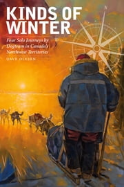Kinds of Winter - Four Solo Journeys by Dogteam in Canada's Northwest Territories ebook by Dave Olesen