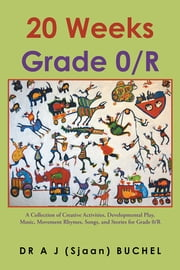 20 Weeks Grade 0/R - A Collection of Creative Activities, Developmental Play, Music, Movement Rhymes, Songs, and Stories for Grade 0/R ebook by DR A J (Sjaan) BUCHEL