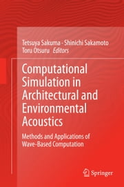 Computational Simulation in Architectural and Environmental Acoustics - Methods and Applications of Wave-Based Computation ebook by Tetsuya Sakuma,Shinichi Sakamoto,Toru Otsuru