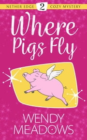 Where Pigs Fly - Nether Edge Cozy Mystery, #2 ebook by Wendy Meadows