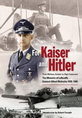For Kaiser and Hitler: From Military Aviator to High Command - The Memoirs of Luftwaffe General Alfred Mahncke 1910-1945 - From Military Aviator to High Command - The Memoirs of Luftwaffe General Alfred Mahncke 1910-1945 ebook by Mahncke, Jochen