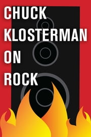 Chuck Klosterman on Rock - A Collection of Previously Published Essays ebook by Chuck Klosterman