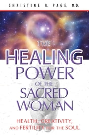 The Healing Power of the Sacred Woman: Health, Creativity, and Fertility for the Soul - Health, Creativity, and Fertility for the Soul ebook by Christine R. Page, M.D.