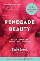 Renegade Beauty - Reveal and Revive Your Natural Radiance--Beauty Secrets, Solutions, and Preparations ebook by Nadine Artemis, Carrie-Anne Moss